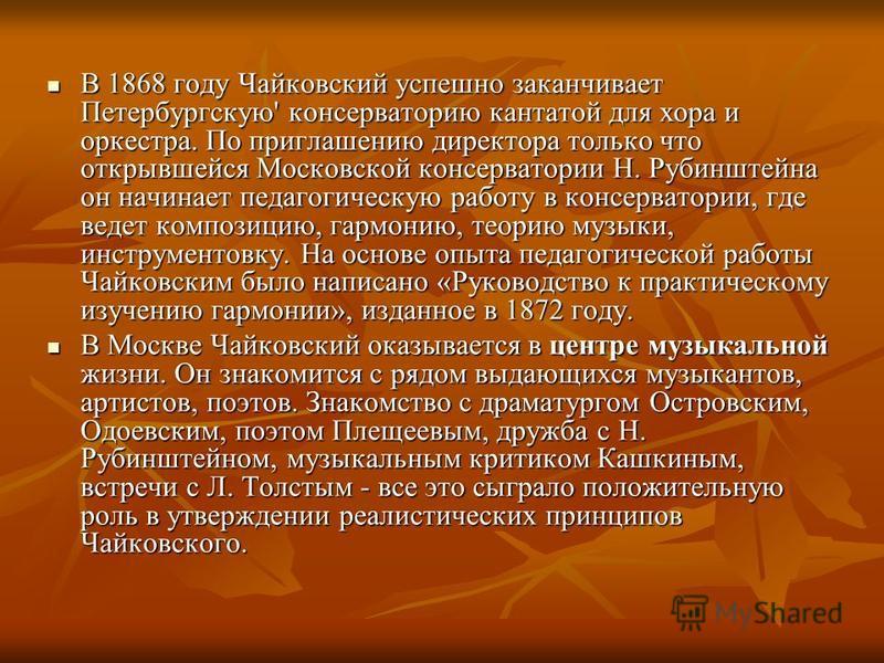 В 1868 году Чайковский успешно заканчивает Петербургскую' консерваторию кантатой для хора и оркестра. По приглашению директора только что открывшейся Московской консерватории Н. Рубинштейна он начинает педагогическую работу в консерватории, где ведет