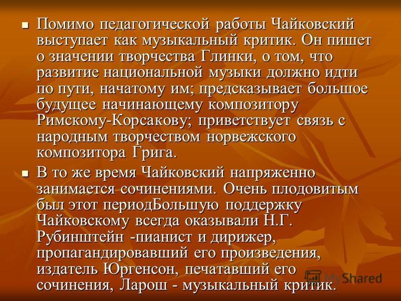 Помимо педагогической работы Чайковский выступает как музыкальный критик. Он пишет о значении творчества Глинки, о том, что развитие национальной музыки должно идти по пути, начатому им; предсказывает большое будущее начинающему композитору Римскому-