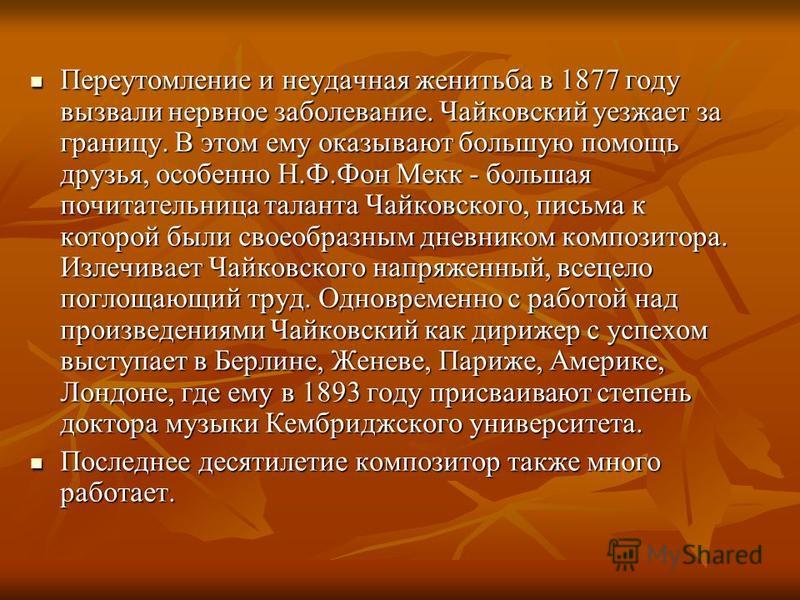 Переутомление и неудачная женитьба в 1877 году вызвали нервное заболевание. Чайковский уезжает за границу. В этом ему оказывают большую помощь друзья, особенно Н.Ф.Фон Мекк - большая почитательница таланта Чайковского, письма к которой были своеобраз