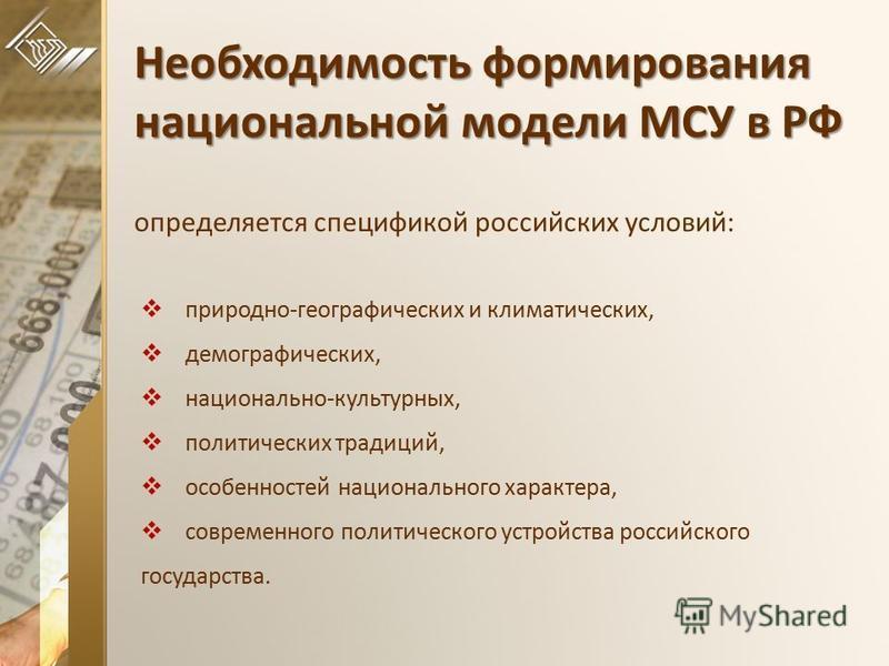 Необходимость формирования национальной модели МСУ в РФ Необходимость формирования национальной модели МСУ в РФ определяется спецификой российских условий: природно-географических и климатических, демографических, национально-культурных, политических