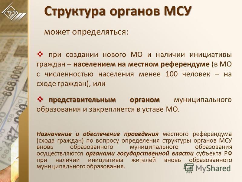 Структура органов МСУ Структура органов МСУ может определяться: при создании нового МО и наличии инициативы граждан – населением на местном референдуме (в МО с численностью населения менее 100 человек – на сходе граждан), или представительным органом