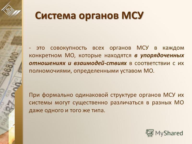 Система органов МСУ - это совокупность всех органов МСУ в каждом конкретном МО, которые находятся в упорядоченных отношениях и взаимодей-ствиях в соответствии с их полномочиями, определенными уставом МО. При формально одинаковой структуре органов МСУ