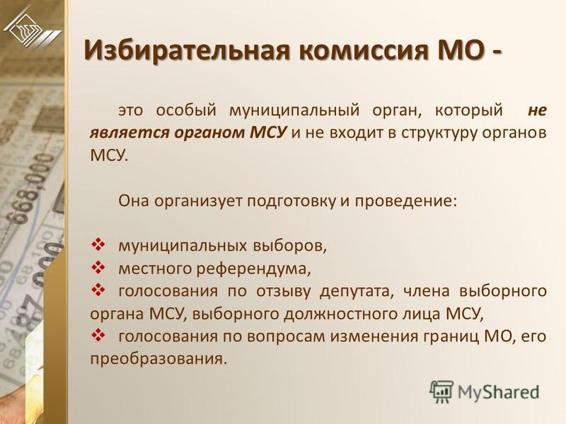 Избирательная комиссия МО - это особый муниципальный орган, который не является органом МСУ и не входит в структуру органов МСУ. Она организует подготовку и проведение: муниципальных выборов, местного референдума, голосования по отзыву депутата, член