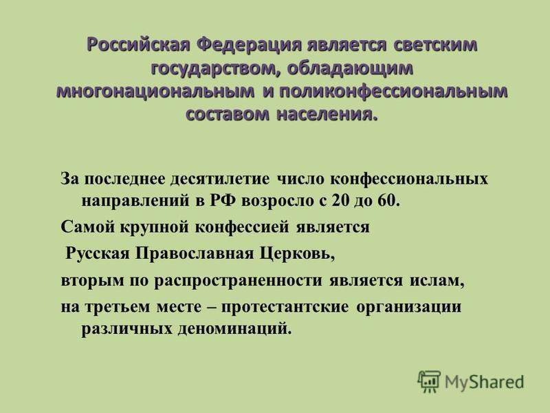 За последнее десятилетие число конфессиональных направлений в РФ возросло с 20 до 60. Самой крупной конфессией является Русская Православная Церковь, вторым по распространенности является ислам, на третьем месте – протестантские организации различных