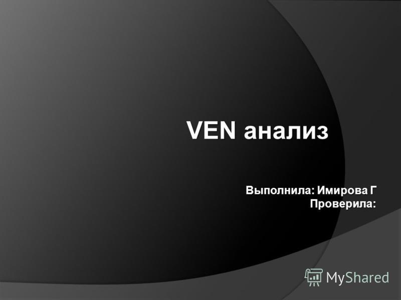VEN анализ Выполнила: Имирова Г Проверила: