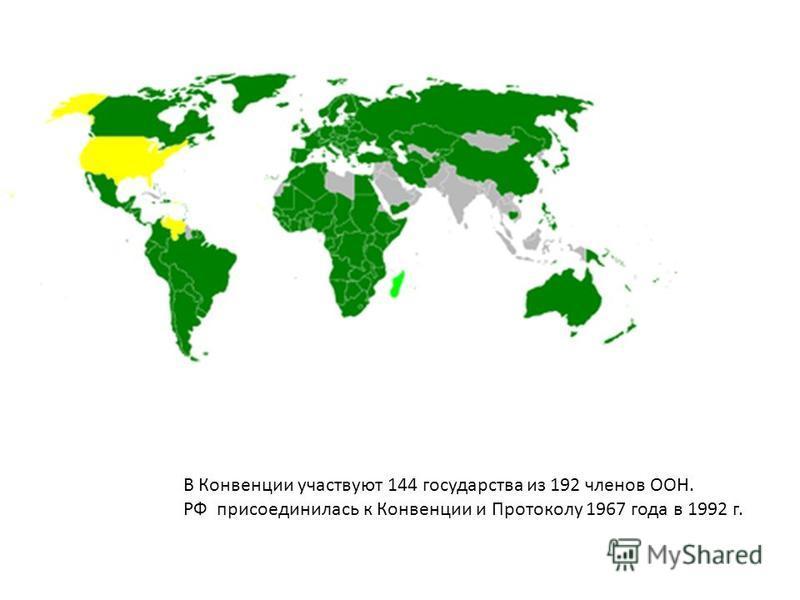 В Конвенции участвуют 144 государства из 192 членов ООН. РФ присоединилась к Конвенции и Протоколу 1967 года в 1992 г.