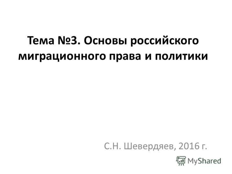 Тема 3. Основы российского миграционного права и политики С.Н. Шевердяев, 2016 г.