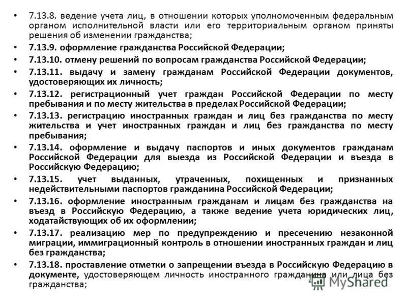 7.13.8. ведение учета лиц, в отношении которых уполномоченным федеральным органом исполнительной власти или его территориальным органом приняты решения об изменении гражданства; 7.13.9. оформление гражданства Российской Федерации; 7.13.10. отмену реш