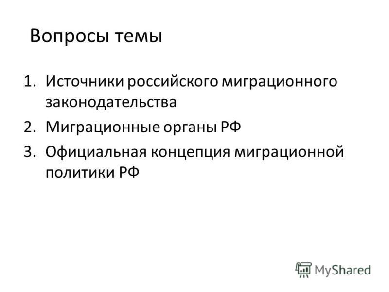 Вопросы темы 1. Источники российского миграционного законодательства 2. Миграционные органы РФ 3. Официальная концепция миграционной политики РФ