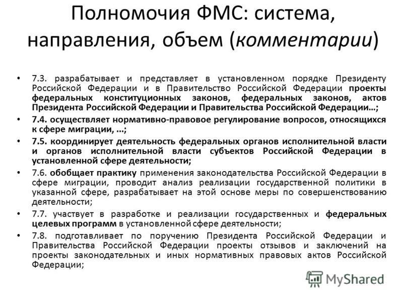Полномочия ФМС: система, направления, объем (комментарии) 7.3. разрабатывает и представляет в установленном порядке Президенту Российской Федерации и в Правительство Российской Федерации проекты федеральных конституционных законов, федеральных законо