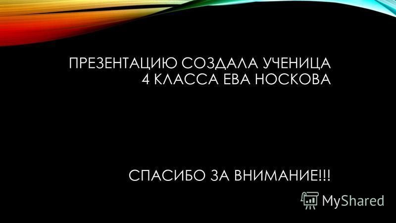 ПРЕЗЕНТАЦИЮ СОЗДАЛА УЧЕНИЦА 4 КЛАССА ЕВА НОСКОВА СПАСИБО ЗА ВНИМАНИЕ!!!