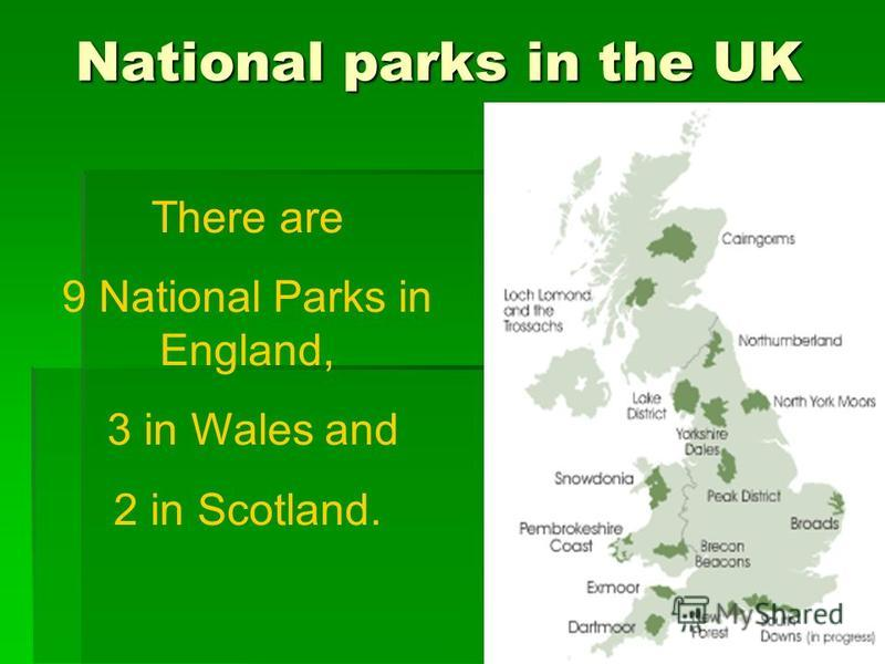 National parks in the UK There are 9 National Parks in England, 3 in Wales and 2 in Scotland.