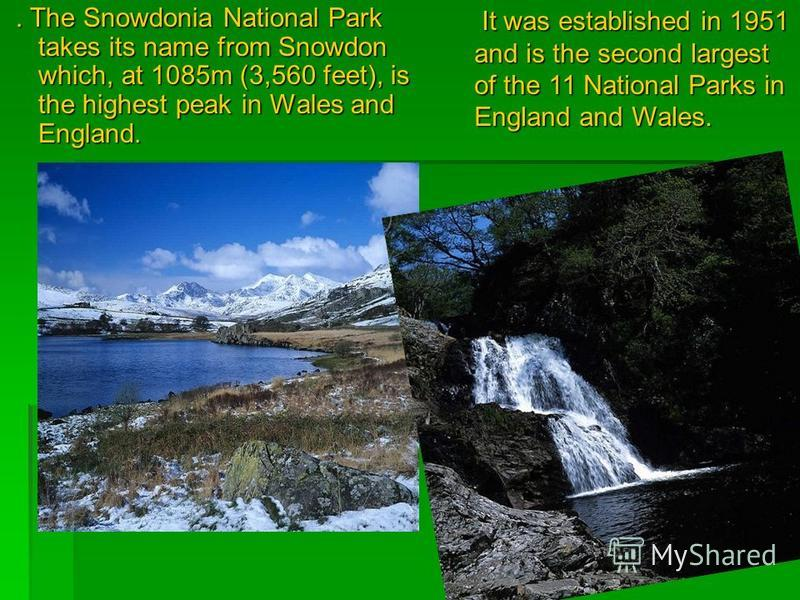 . The Snowdonia National Park takes its name from Snowdon which, at 1085m (3,560 feet), is the highest peak in Wales and England.. The Snowdonia National Park takes its name from Snowdon which, at 1085m (3,560 feet), is the highest peak in Wales and