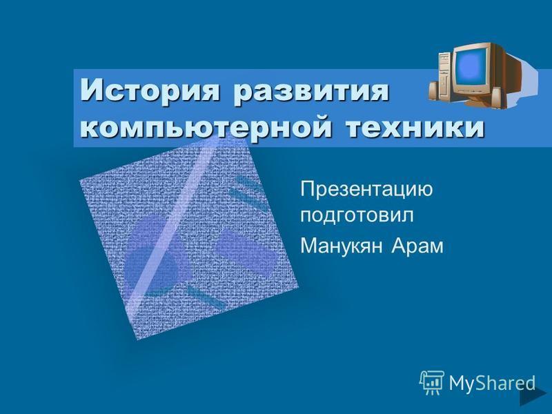 История развития компьютерной техники Презентацию подготовил Манукян Арам