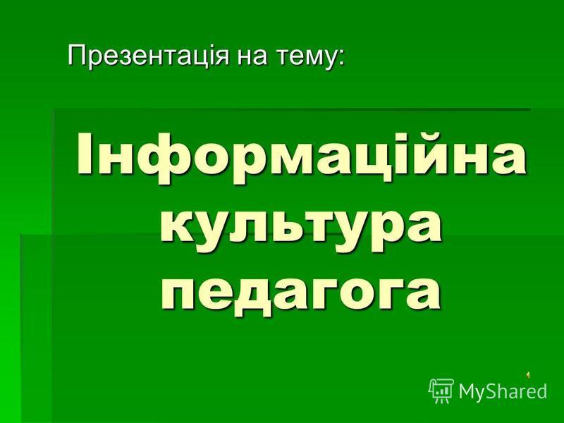 Інформаційна культура педагога Презентація на тему: