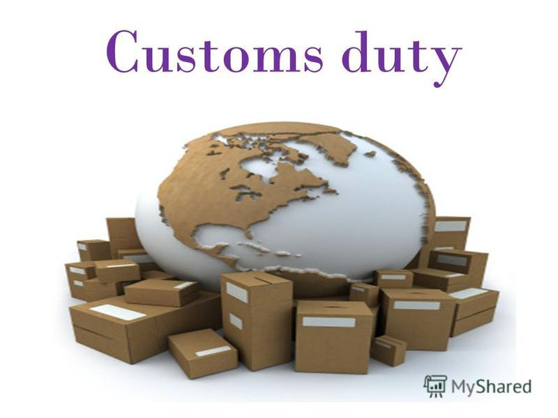 """Презентация на тему: """"Customs duty. Customs duty is an ..."""