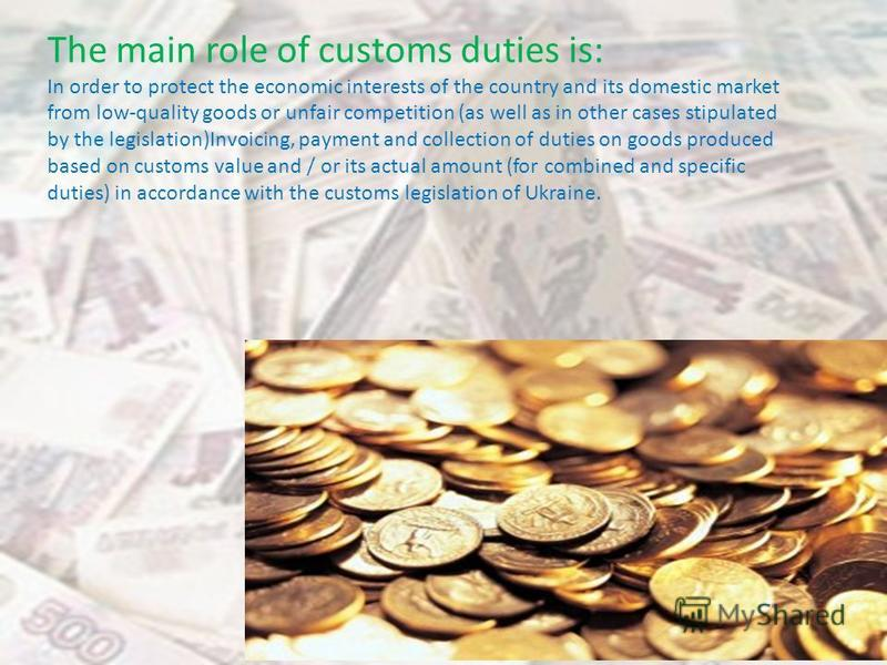 The main role of customs duties is: In order to protect the economic interests of the country and its domestic market from low-quality goods or unfair competition (as well as in other cases stipulated by the legislation)Invoicing, payment and collect
