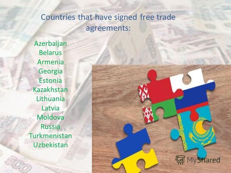 Countries that have signed free trade agreements: Azerbaijan Belarus Armenia Georgia Estonia Kazakhstan Lithuania Latvia Moldova Russia Turkmenistan Uzbekistan