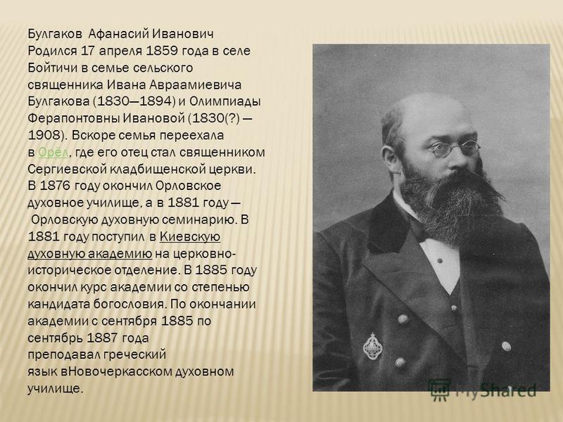 Булгаков Афанасий Иванович Родился 17 апреля 1859 года в селе Бойтичи в семье сельского священника Ивана Авраамиевича Булгакова (18301894) и Олимпиады Ферапонтовны Ивановой (1830(?) 1908). Вскоре семья переехала в Орёл, где его отец стал священником