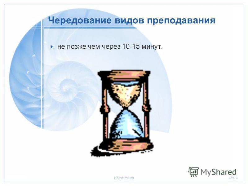 Стр. 720.01.2006Презентация Чередование видов преподавания не позже чем через 10-15 минут.