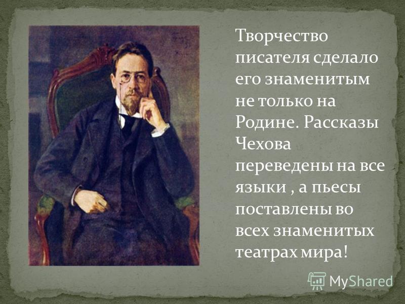 Творчество писателя сделало его знаменитым не только на Родине. Рассказы Чехова переведены на все языки, а пьесы поставлены во всех знаменитых театрах мира!