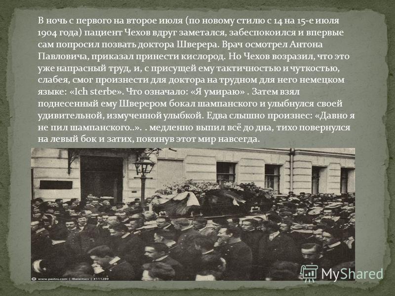 В ночь с первого на второе июля (по новому стилю с 14 на 15-е июля 1904 года) пациент Чехов вдруг заметался, забеспокоился и впервые сам попросил позвать доктора Шверера. Врач осмотрел Антона Павловича, приказал принести кислород. Но Чехов возразил,