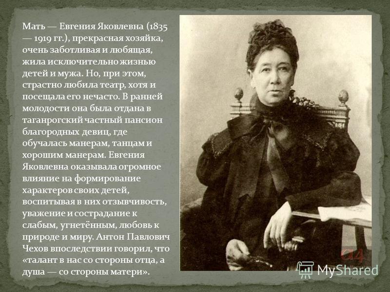 Мать Евгения Яковлевна (1835 1919 гг.), прекрасная хозяйка, очень заботливая и любящая, жила исключительно жизнью детей и мужа. Но, при этом, страстно любила театр, хотя и посещала его нечасто. В ранней молодости она была отдана в таганрогский частны