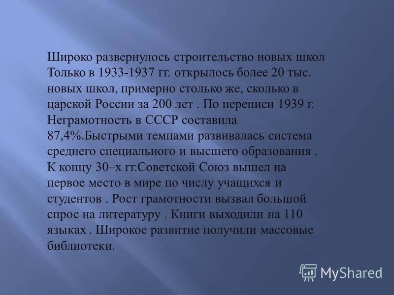 Широко развернулось строительство новых школ Только в 1933-1937 гг. открылось более 20 тыс. новых школ, примерно столько же, сколько в царской России за 200 лет. По переписи 1939 г. Неграмотность в СССР составила 87,4%. Быстрыми темпами развивалась с