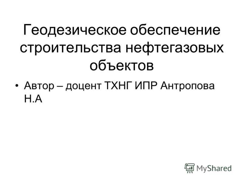 Геодезическое обеспечение строительства нефтегазовых объектов Автор – доцент ТХНГ ИПР Антропова Н.А