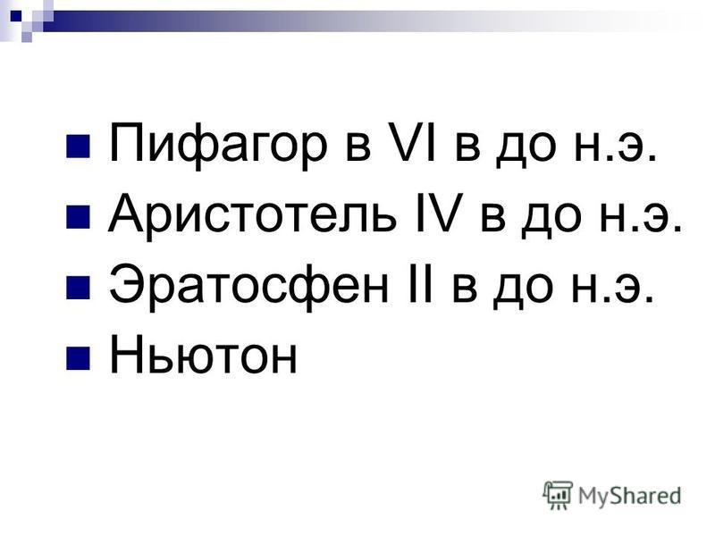 Пифагор в VI в до н.э. Аристотель IV в до н.э. Эратосфен II в до н.э. Ньютон