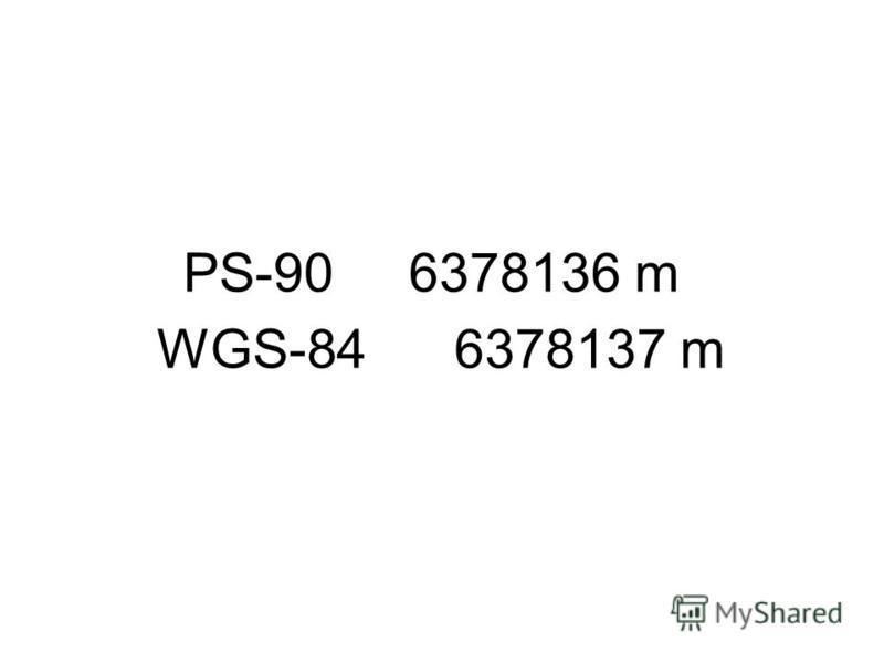 PS-90 6378136 m WGS-84 6378137 m