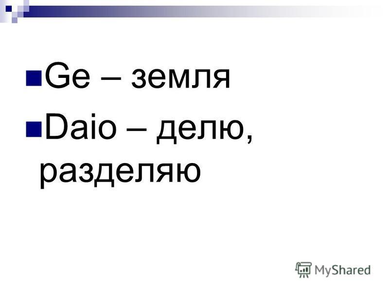 Ge – земля Daio – делю, разделяю