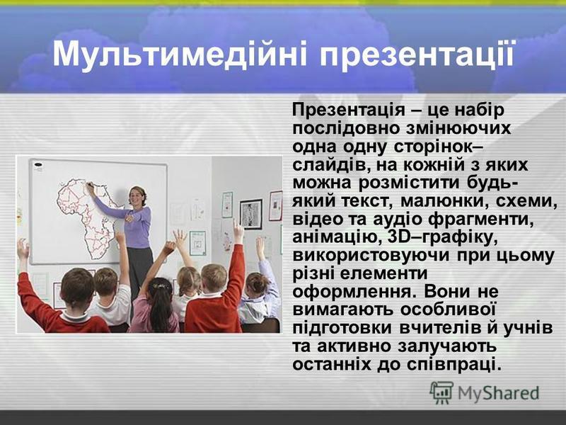 Мультимедійні презентації Презентація – це набір послідовно змінюючих одна одну сторінок– слайдів, на кожній з яких можна розмістити будь- який текст, малюнки, схеми, відео та аудіо фрагменти, анімацію, 3D–графіку, використовуючи при цьому різні елем