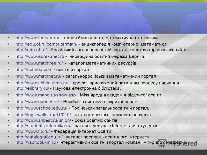 http://www.teorver.ru/ - теорія ймовірності, математична статистика. http://edu.of.ru/computermath/ - енциклопедія комп'ютерної математики http://edu.of.ru/ - Російський загальноосвітній портал, конструктор освітніх сайтів. http://www.eurekanet.ru -