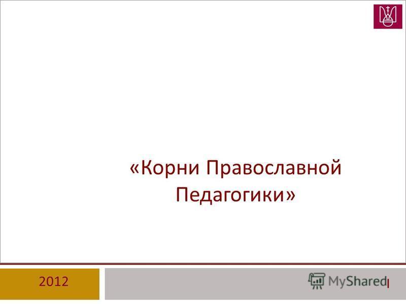 « Корни Православной Педагогики » 2012 I