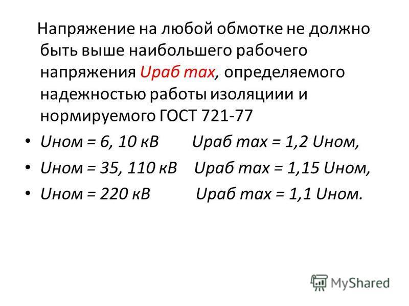 Напряжение на любой обмотке не должно быть выше наибольшего рабочего напряжения Uраб max, определяемого надежностью работы изоляции и нормируемого ГОСТ 721-77 Uном = 6, 10 кВ Uраб max = 1,2 Uном, Uном = 35, 110 кВ Uраб max = 1,15 Uном, Uном = 220 кВ