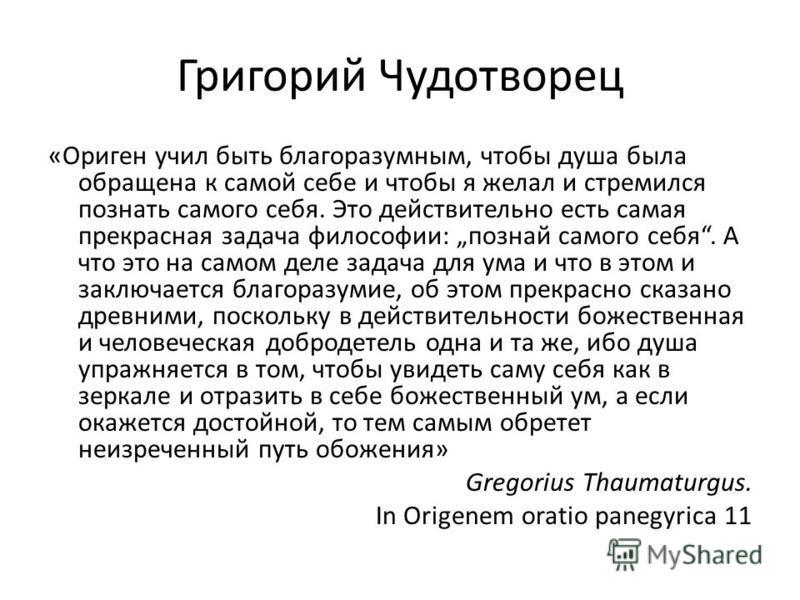 Григорий Чудотворец «Ориген учил быть благоразумным, чтобы душа была обращена к самой себе и чтобы я желал и стремился познать самого себя. Это действительно есть самая прекрасная задача философии: познай самого себя. А что это на самом деле задача д