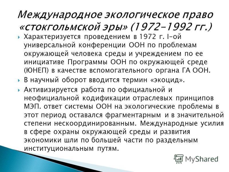 Характеризуется проведением в 1972 г. I-ой универсальной конференции ООН по проблемам окружающей человека среды и учреждением по ее инициативе Программы ООН по окружающей среде (ЮНЕП) в качестве вспомогательного органа ГА ООН. В научный оборот вводит