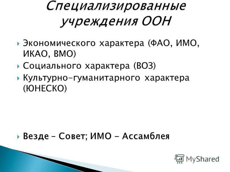 Экономического характера (ФАО, ИМО, ИКАО, ВМО) Социального характера (ВОЗ) Культурно-гуманитарного характера (ЮНЕСКО) Везде – Совет; ИМО - Ассамблея