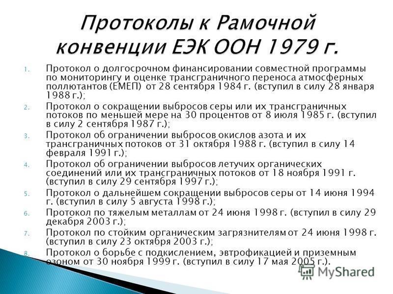 1. Протокол о долгосрочном финансировании совместной программы по мониторингу и оценке трансграничного переноса атмосферных поллютантов (ЕМЕП) от 28 сентября 1984 г. (вступил в силу 28 января 1988 г.); 2. Протокол о сокращении выбросов серы или их тр