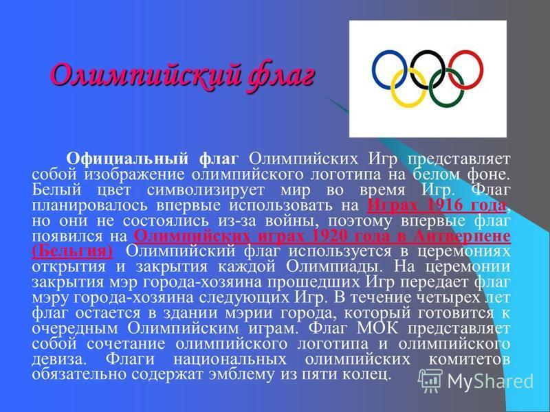 Олимпийский флаг Официальный флаг Олимпийских Игр представляет собой изображение олимпийского логотипа на белом фоне. Белый цвет символизирует мир во время Игр. Флаг планировалось впервые использовать на Играх 1916 года, но они не состоялись из-за во