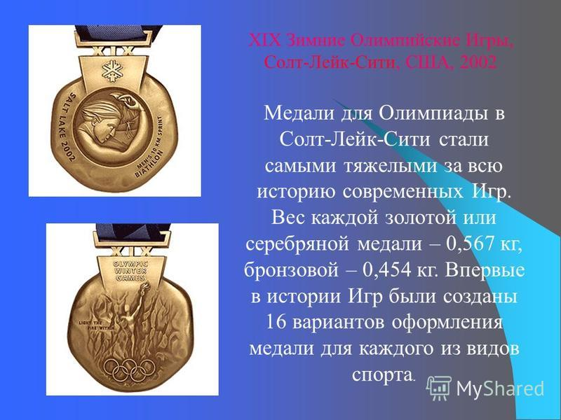 Медали для Олимпиады в Солт-Лейк-Сити стали самыми тяжелыми за всю историю современных Игр. Вес каждой золотой или серебряной медали – 0,567 кг, бронзовой – 0,454 кг. Впервые в истории Игр были созданы 16 вариантов оформления медали для каждого из ви