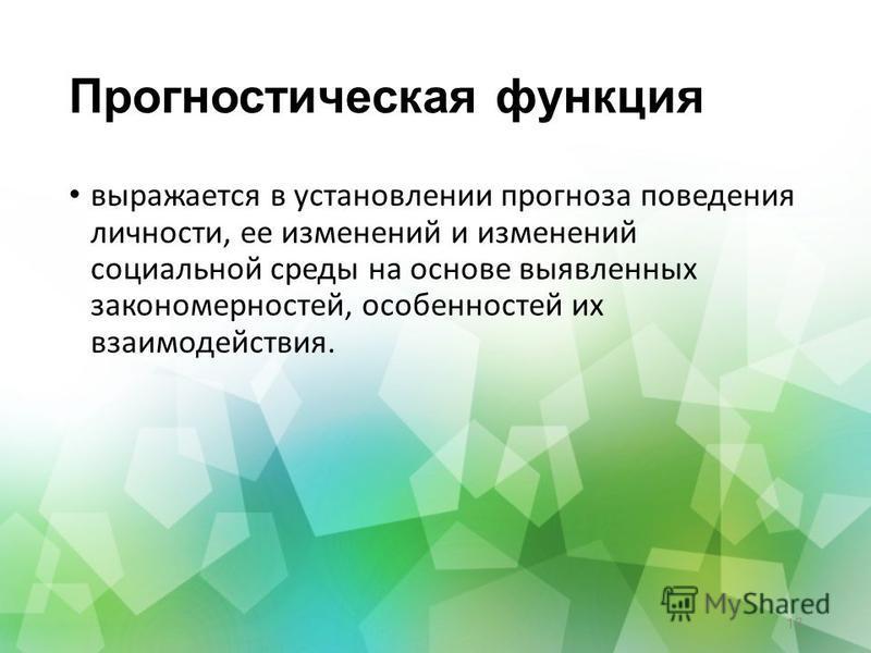 Прогностическая функция выражается в установлении прогноза поведения личности, ее изменений и изменений социальной среды на основе выявленных закономерностей, особенностей их взаимодействия. 18