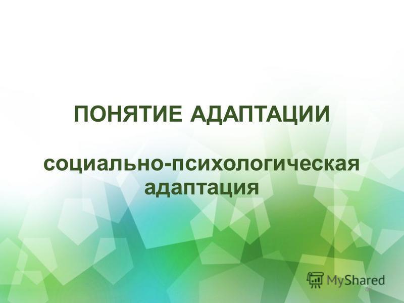 ПОНЯТИЕ АДАПТАЦИИ социально-психологическая адаптация 46