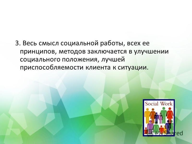 3. Весь смысл социальной работы, всех ее принципов, методов заключается в улучшении социального положения, лучшей приспособляемости клиента к ситуации. 9