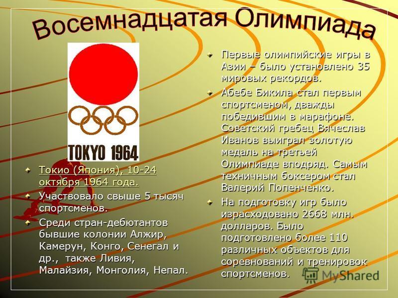Токио (Япония), 10-24 октября 1964 года. Токио (Япония), 10-24 октября 1964 года. Участвовало свыше 5 тысяч спортсменов. Среди стран-дебютантов бывшие колонии Алжир, Камерун, Конго, Сенегал и др., также Ливия, Малайзия, Монголия, Непал. Первые олимпи