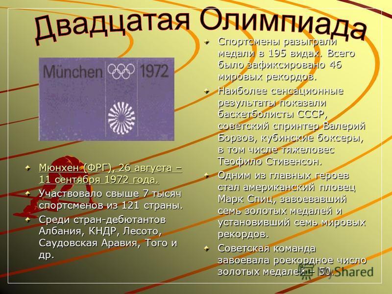 Мюнхен (ФРГ), 26 августа – 11 сентября 1972 года. Мюнхен (ФРГ), 26 августа – 11 сентября 1972 года. Участвовало свыше 7 тысяч спортсменов из 121 страны. Среди стран-дебютантов Албания, КНДР, Лесото, Саудовская Аравия, Того и др. Спортсмены разыграли