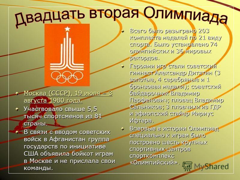 Москва (СССР), 19 июля – 3 августа 1980 года. Москва (СССР), 19 июля – 3 августа 1980 года. Участвовало свыше 5,5 тысяч спортсменов из 81 страны. В связи с вводом советских войск в Афганистан группа государств по инициативе США объявила бойкот играм
