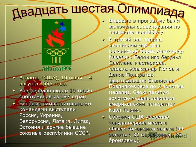 Атланта (США), 19 июля – 4 августа 1996 года. Атланта (США), 19 июля – 4 августа 1996 года. Участвовало около 10 тысяч спортсменов из 197 стран. Впервые самостоятельными командами выступали Россия, Украина, Белоруссия, Латвия, Литва, Эстония и другие