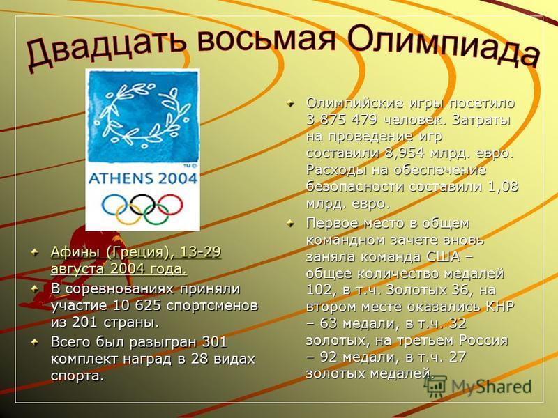 Афины (Греция), 13-29 августа 2004 года. Афины (Греция), 13-29 августа 2004 года. В соревнованиях приняли участие 10 625 спортсменов из 201 страны. Всего был разыгран 301 комплект наград в 28 видах спорта. Олимпийские игры посетило 3 875 479 человек.